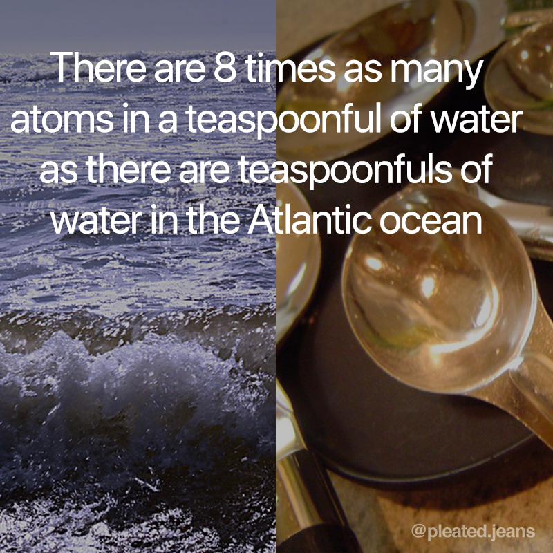 8 times more atoms in a teaspoon