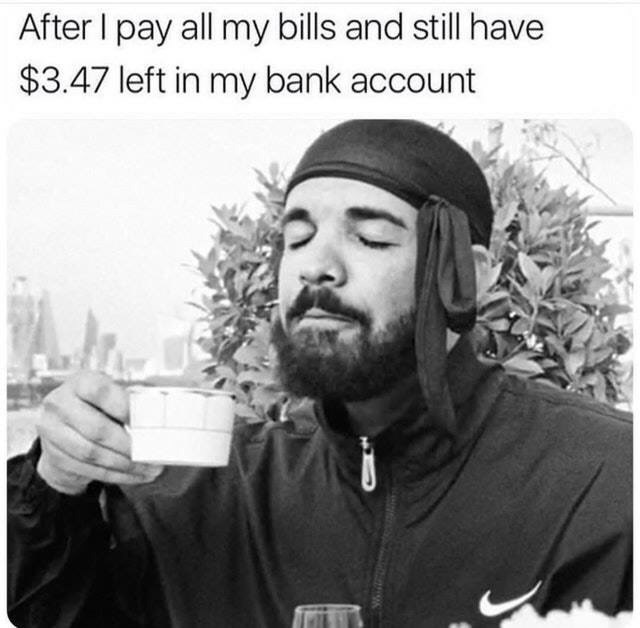 paying your bills meme, positive bank balance meme, positive bank balance after paying your bills meme, broke meme, broke memes, funny broke meme, funny broke memes, being broke meme, being broke memes, being poor meme, being poor memes, poor meme, poor memes, having no money meme, no money meme, no money memes, having no money memes, funny being poor meme, funny poor meme, funny being poor memes, funny poor memes, funny no money meme, funny no money memes, no money jokes, having no money joke, being broke joke, no money joke