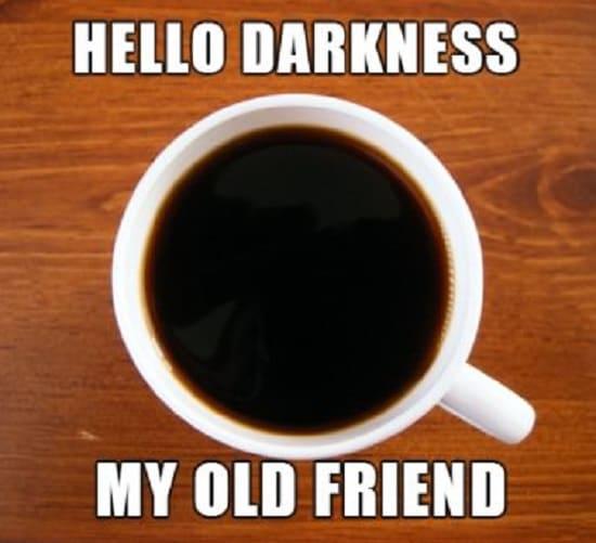 hello dark coffee my old friend meme, funny dark coffee meme, hello darkness my old friend coffee meme, funny sound of silence coffee meme