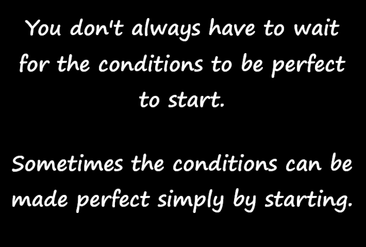 you don't always have to wait for the conditions to be perfect inspirational meme