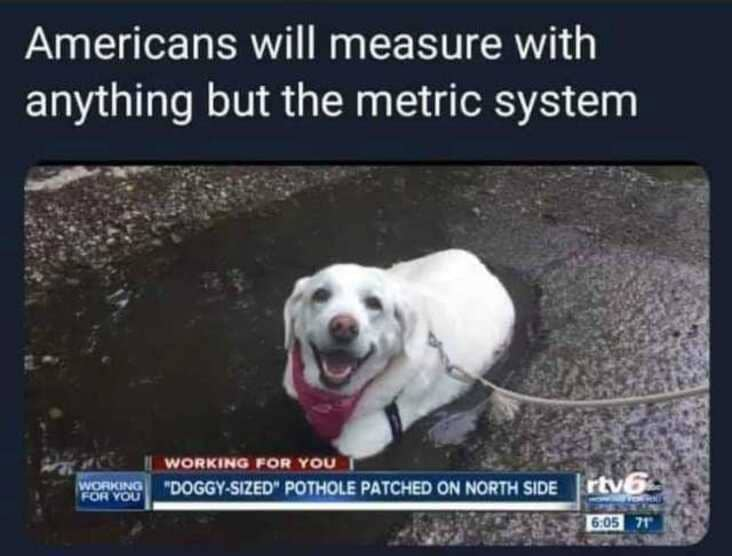 measured pothole by dog size, anything but the metric system meme, anything but the metric system memes, americans metric system meme, americans metric system memes, funny americans metric system meme, funny americans metric system memes, funny americans and the metric system meme, funny americans and the metric system memes, americans will use anything but the metric system, using anything but the metric system meme, using anything but the metric system memes, americans avoiding the metric system meme, americans avoiding the metric system memes, americans avoid the metric system meme, americans avoid the metric system memes, funny avoiding metric system meme, funny avoiding metric system memes, avoiding the metric system meme, avoiding the metric system memes, funny way to measure something, funny ways to measure something
