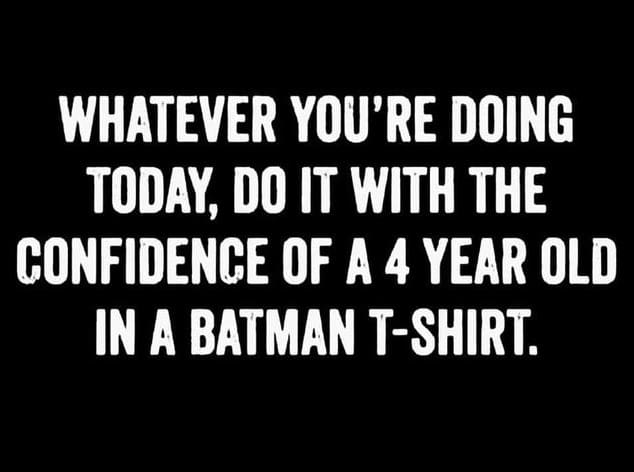 whatever you're doing today do it with the confidence of a 4 year old in a batman t-shirt inspirational meme, funny inspirational meme, funny inspirational memes, funny inspiring meme, funny inspiring memes, funny encouraging meme, funny encouraging memes